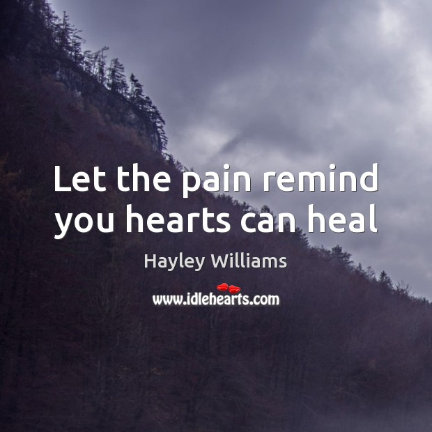 Let the pain remind you hearts can heal Hayley Williams Picture Quote