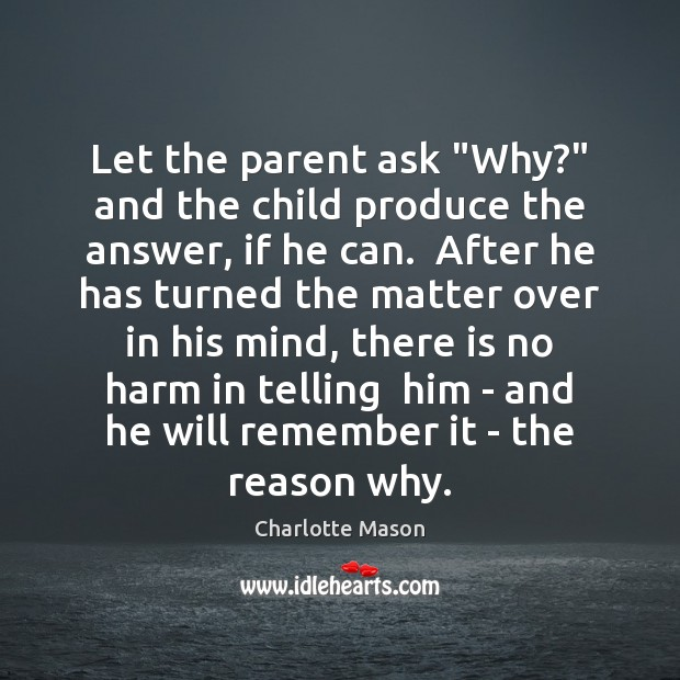 """Let the parent ask """"Why?"""" and the child produce the answer, if Charlotte Mason Picture Quote"""