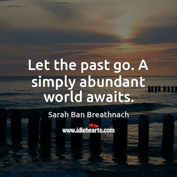 Let the past go. A simply abundant world awaits. Sarah Ban Breathnach Picture Quote