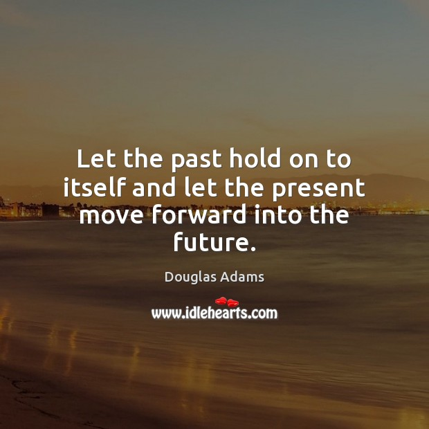 Let the past hold on to itself and let the present move forward into the future. Douglas Adams Picture Quote