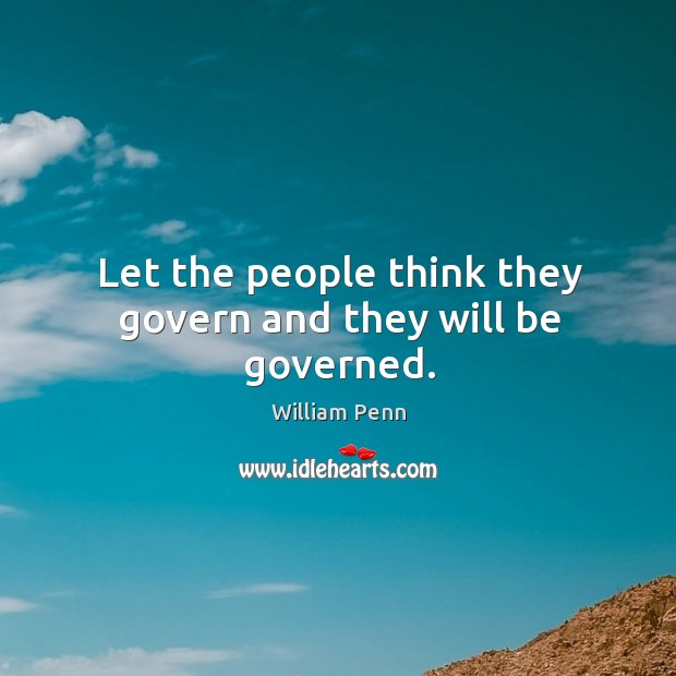 Let the people think they govern and they will be governed. William Penn Picture Quote