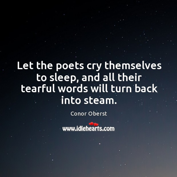 Let the poets cry themselves to sleep, and all their tearful words will turn back into steam. Image