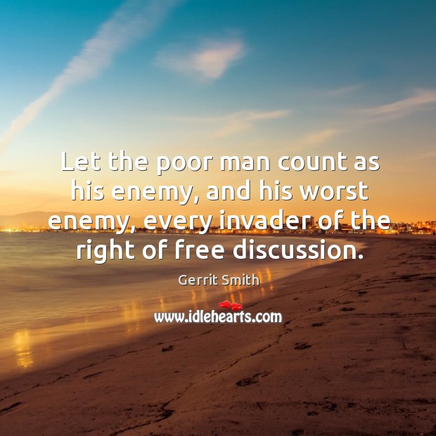 Image, Let the poor man count as his enemy, and his worst enemy, every invader of the right of free discussion.