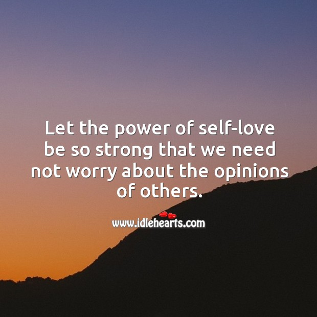 Let the power of self-love be so strong that we need not worry about the opinions of others. Image