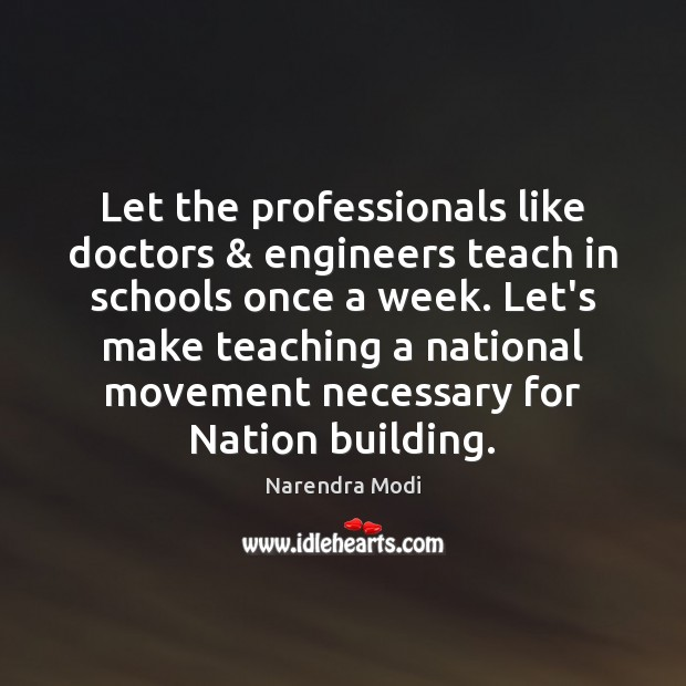 Let the professionals like doctors & engineers teach in schools once a week. Narendra Modi Picture Quote