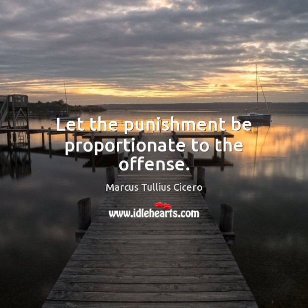 Let the punishment be proportionate to the offense. Image