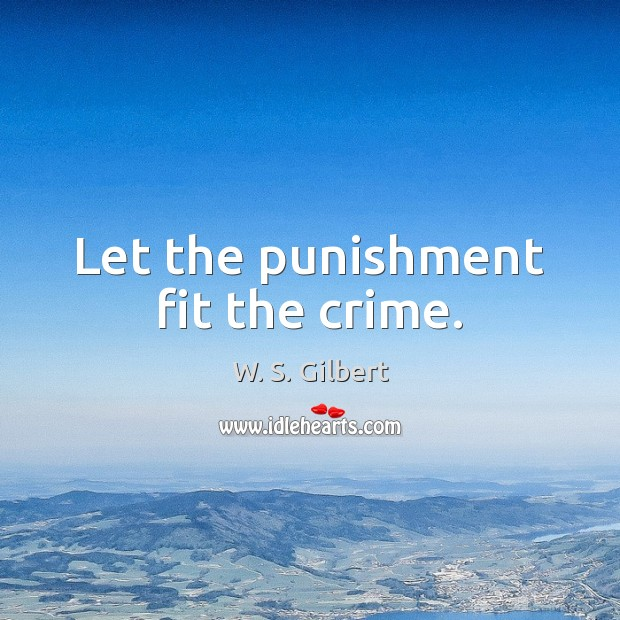 Let the punishment fit the crime. W. S. Gilbert Picture Quote