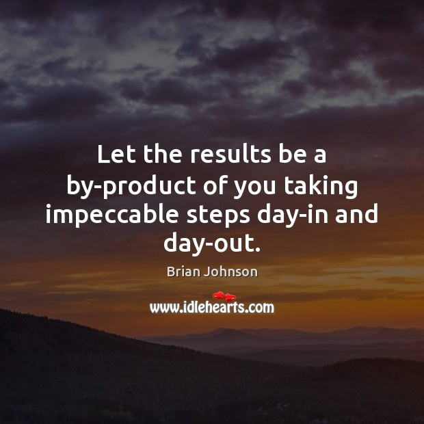 Image, Let the results be a by-product of you taking impeccable steps day-in and day-out.