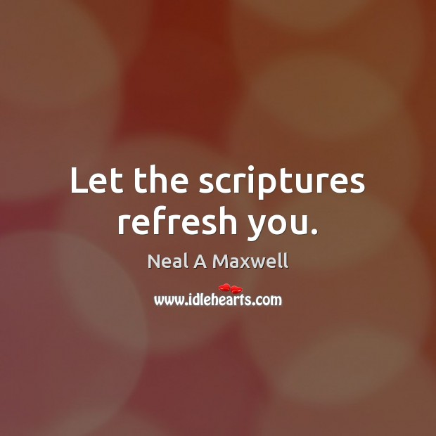 Let the scriptures refresh you. Neal A Maxwell Picture Quote
