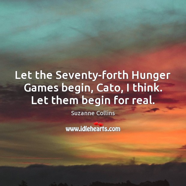 Let the Seventy-forth Hunger Games begin, Cato, I think. Let them begin for real. Suzanne Collins Picture Quote