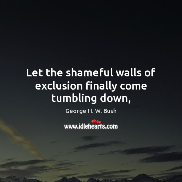 Let the shameful walls of exclusion finally come tumbling down, George H. W. Bush Picture Quote
