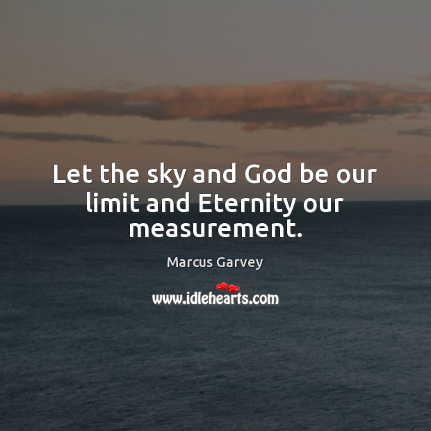 Let the sky and God be our limit and Eternity our measurement. Image