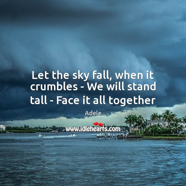 Let the sky fall, when it crumbles – We will stand tall – Face it all together Adele Picture Quote