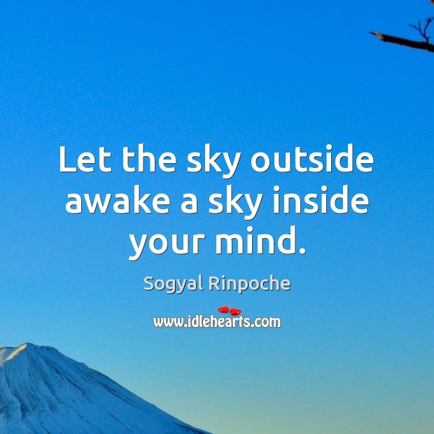 Let the sky outside awake a sky inside your mind. Sogyal Rinpoche Picture Quote