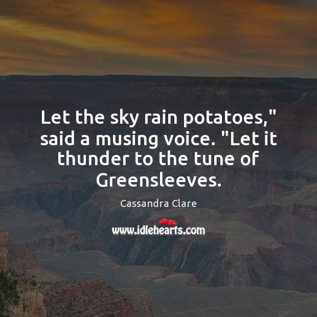 "Image, Let the sky rain potatoes,"" said a musing voice. ""Let it thunder"