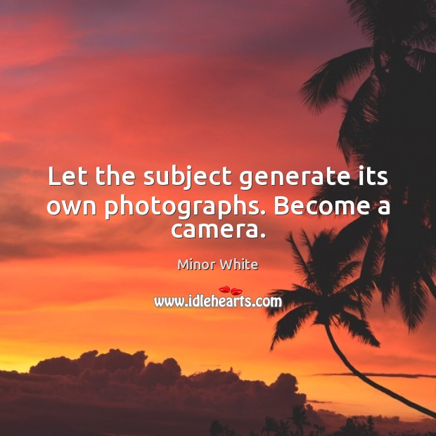 Image, Let the subject generate its own photographs. Become a camera.