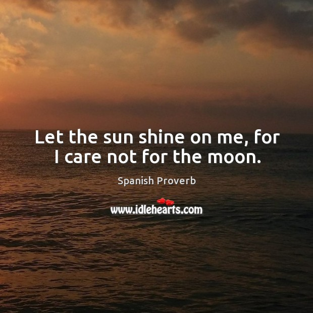 Image, Let the sun shine on me, for I care not for the moon.