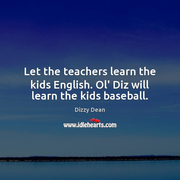 Let the teachers learn the kids English. Ol' Diz will learn the kids baseball. Image