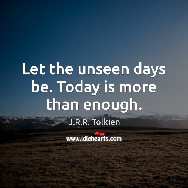 Let the unseen days be. Today is more than enough. J.R.R. Tolkien Picture Quote