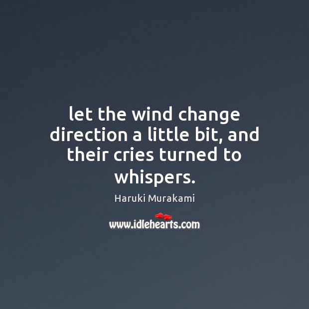 Image, Let the wind change direction a little bit, and their cries turned to whispers.