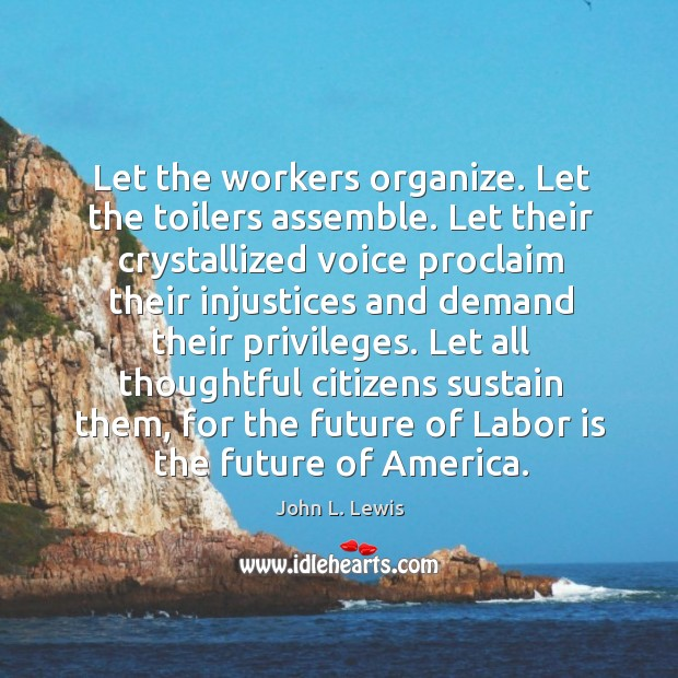 Let the workers organize. Let the toilers assemble. Let their crystallized voice proclaim John L. Lewis Picture Quote