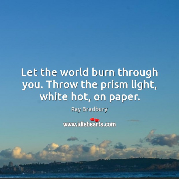 Image, Let the world burn through you. Throw the prism light, white hot, on paper.