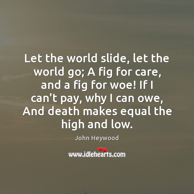 Let the world slide, let the world go; A fig for care, John Heywood Picture Quote