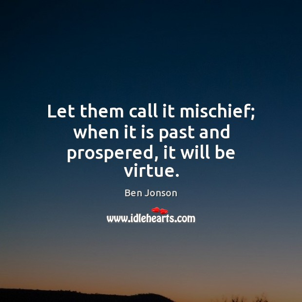 Image, Let them call it mischief; when it is past and prospered, it will be virtue.