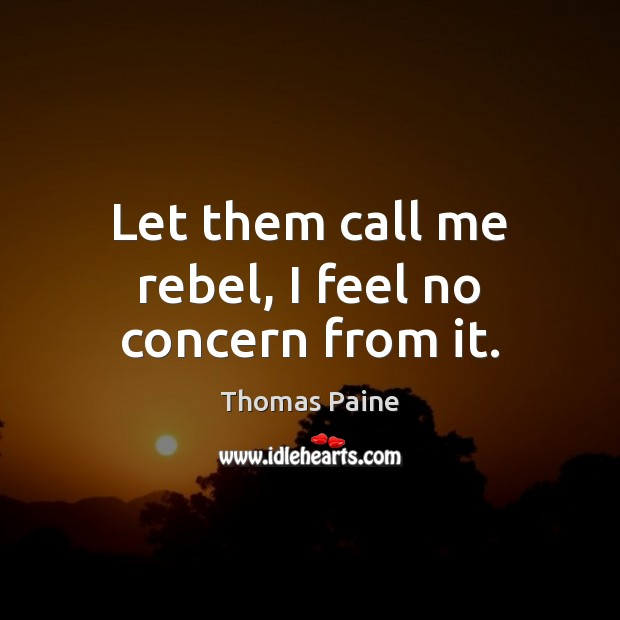 Let them call me rebel, I feel no concern from it. Image