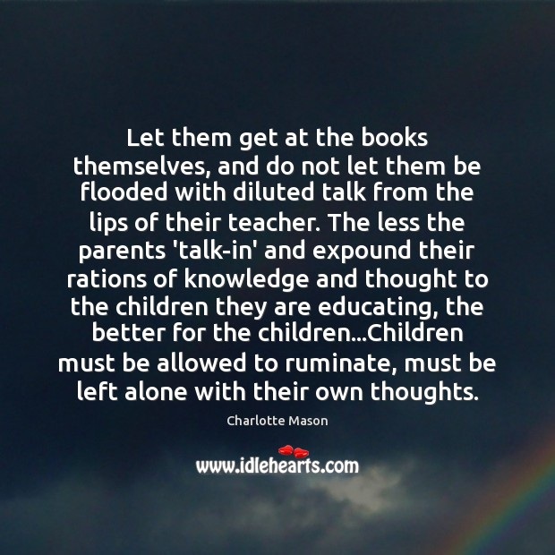 Let them get at the books themselves, and do not let them Charlotte Mason Picture Quote