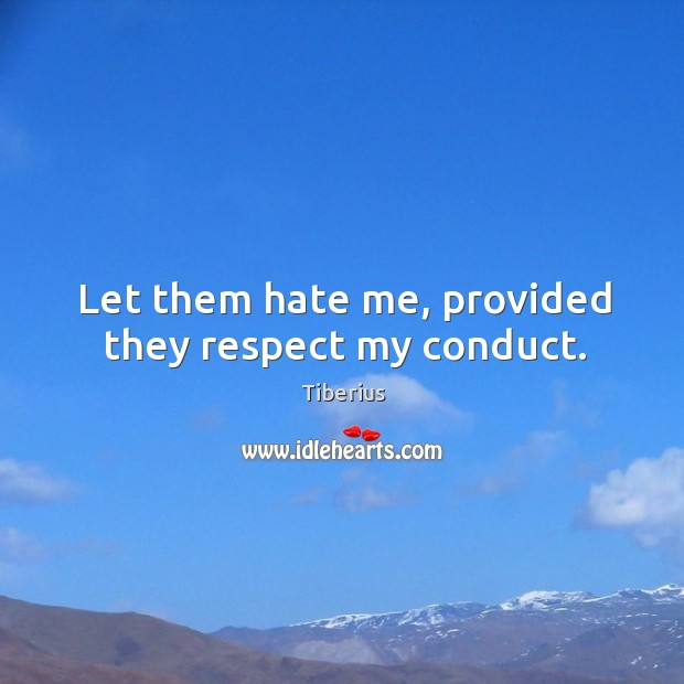 Let them hate me, provided they respect my conduct. Tiberius Picture Quote