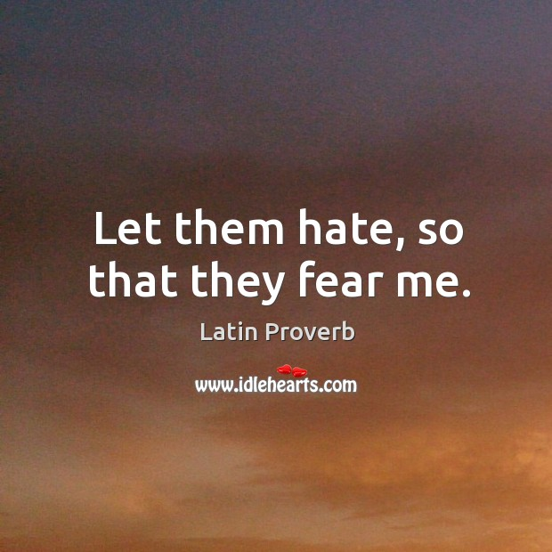 Let them hate, so that they fear me. Image