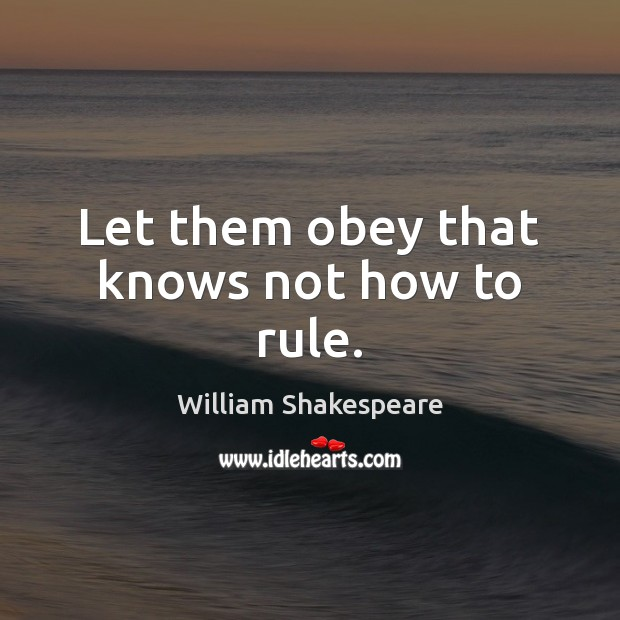 Let them obey that knows not how to rule. Image