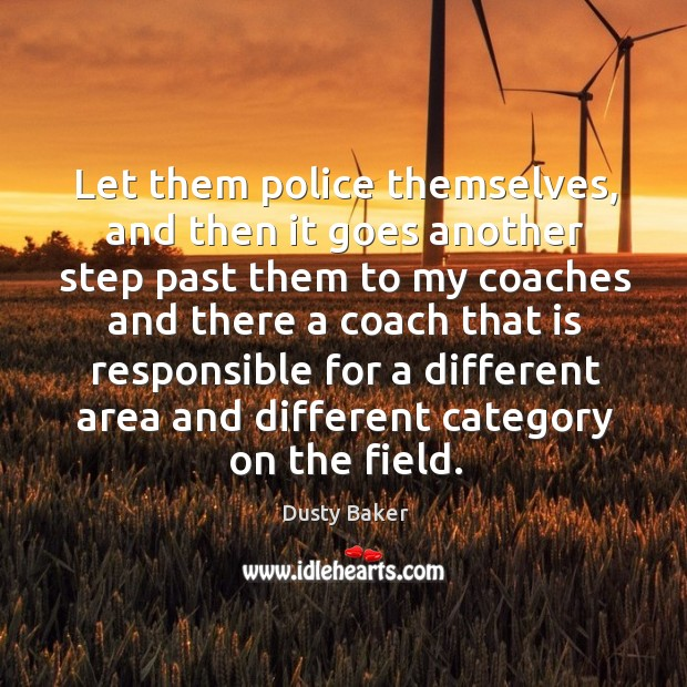Let them police themselves, and then it goes another step past them to my coaches and Image