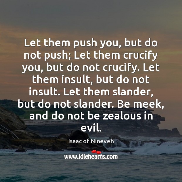 Let them push you, but do not push; Let them crucify you, Isaac of Nineveh Picture Quote