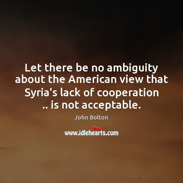 Let there be no ambiguity about the American view that Syria's lack John Bolton Picture Quote