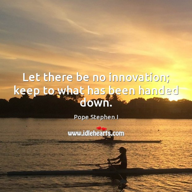 Let there be no innovation; keep to what has been handed down. Image