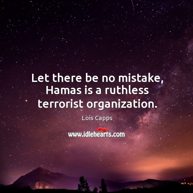 Let there be no mistake, hamas is a ruthless terrorist organization. Image