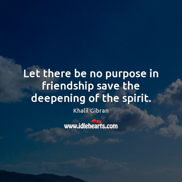 Image, Let there be no purpose in friendship save the deepening of the spirit.