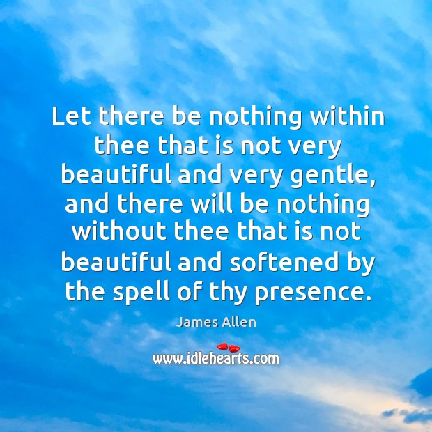 Let there be nothing within thee that is not very beautiful and very gentle Image