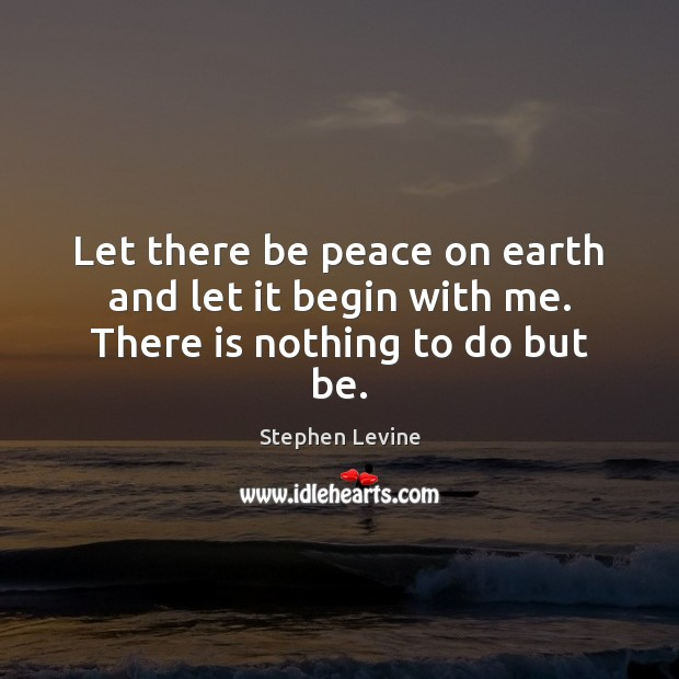 Image, Let there be peace on earth and let it begin with me. There is nothing to do but be.