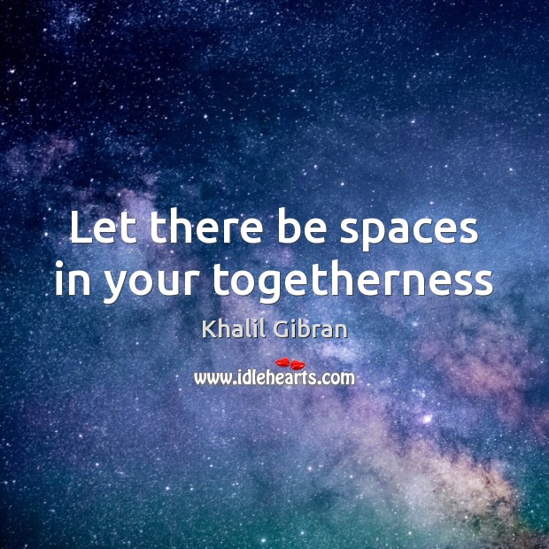 Let there be spaces in your togetherness Khalil Gibran Picture Quote