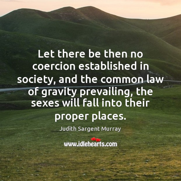Let there be then no coercion established in society, and the common Image