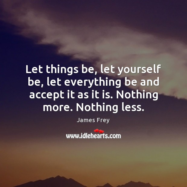 Let things be, let yourself be, let everything be and accept it James Frey Picture Quote