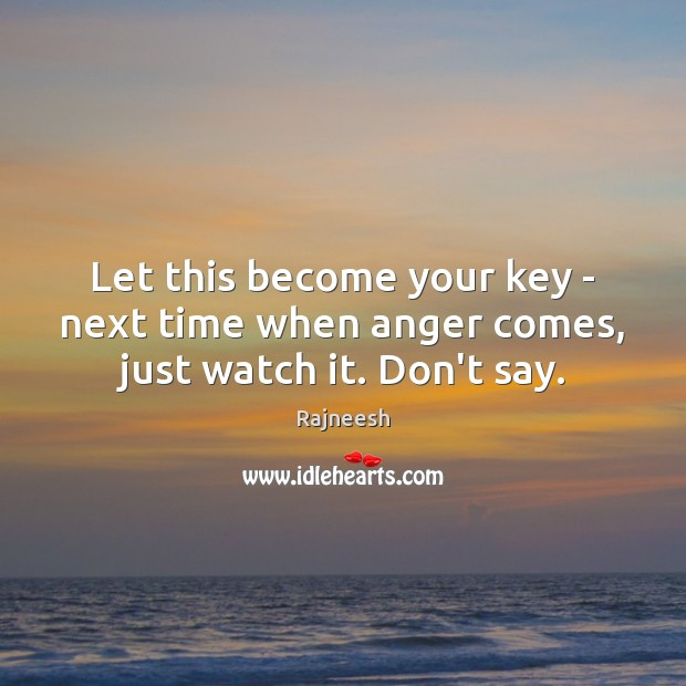 Let this become your key – next time when anger comes, just watch it. Don't say. Rajneesh Picture Quote