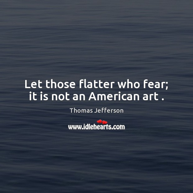 Let those flatter who fear; it is not an American art . Thomas Jefferson Picture Quote