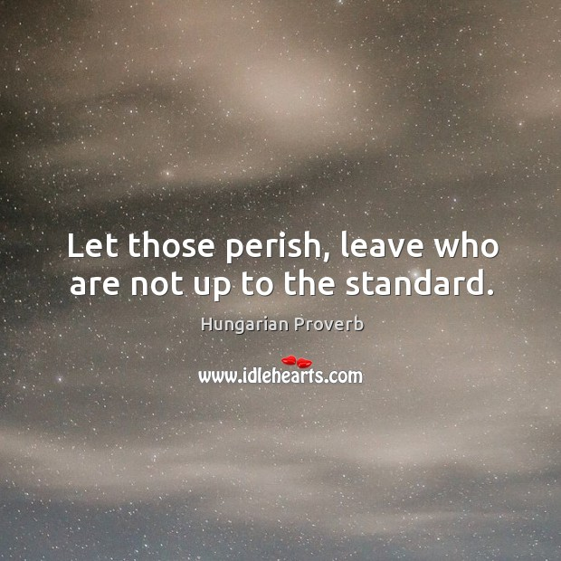 Let those perish, leave who are not up to the standard. Image