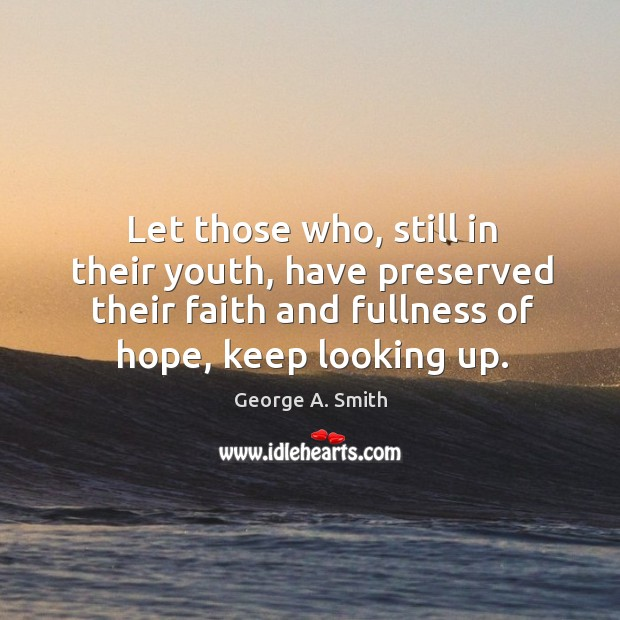Let those who, still in their youth, have preserved their faith and fullness of hope, keep looking up. Image