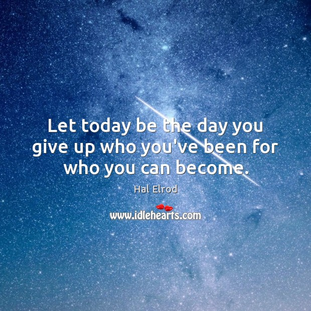 Let today be the day you give up who you've been for who you can become. Hal Elrod Picture Quote