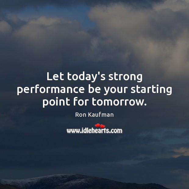 Let today's strong performance be your starting point for tomorrow. Ron Kaufman Picture Quote